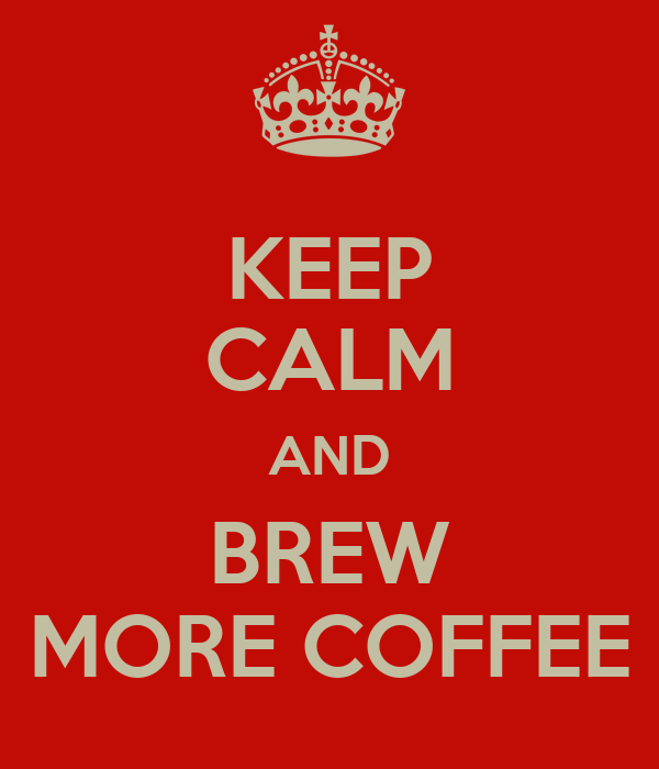 KEEP CALM AND BREW MORE COFFEE