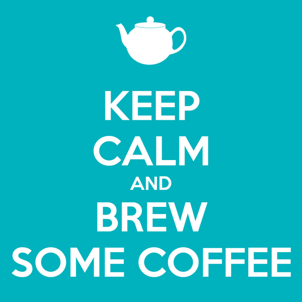 KEEP CALM AND BREW SOME COFFEE