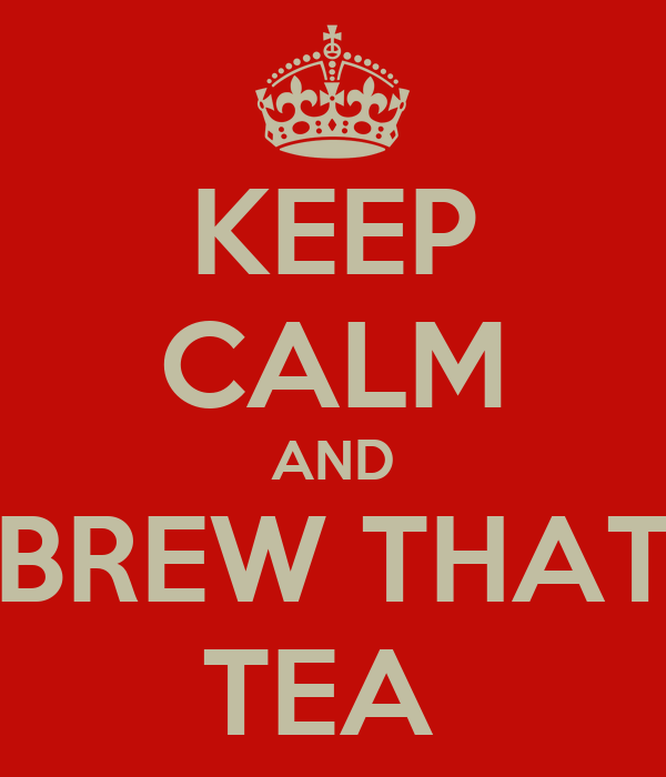 KEEP CALM AND BREW THAT TEA
