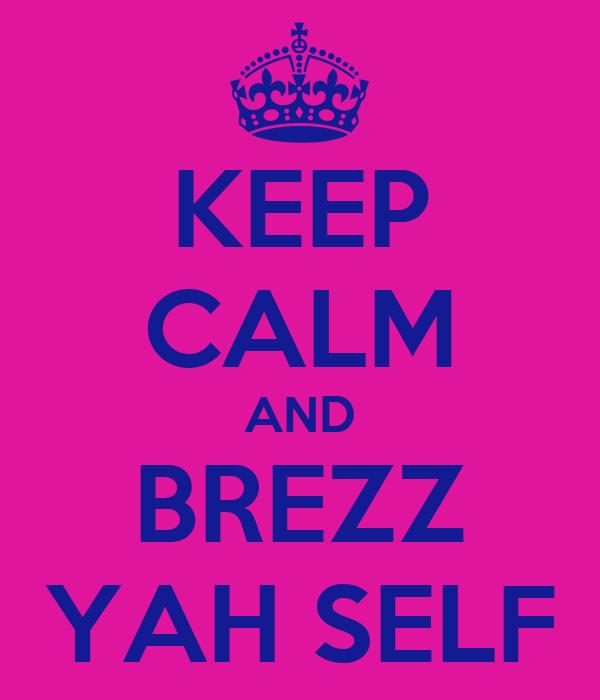 KEEP CALM AND BREZZ YAH SELF