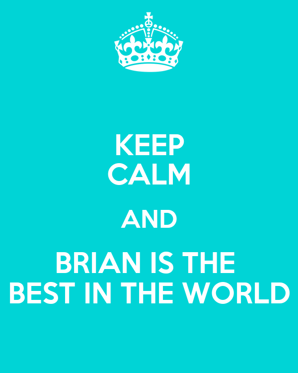 KEEP CALM AND BRIAN IS THE  BEST IN THE WORLD