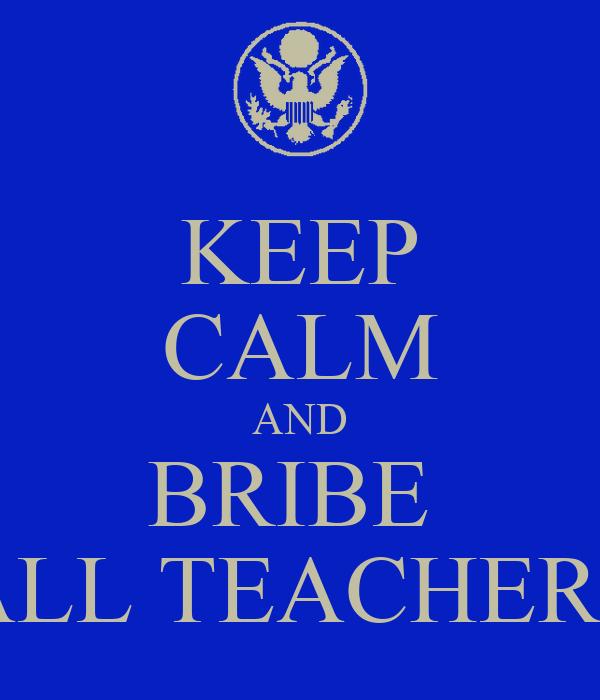 KEEP CALM AND BRIBE  ALL TEACHERS