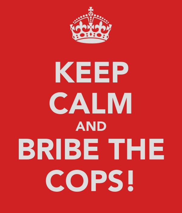 KEEP CALM AND BRIBE THE COPS!