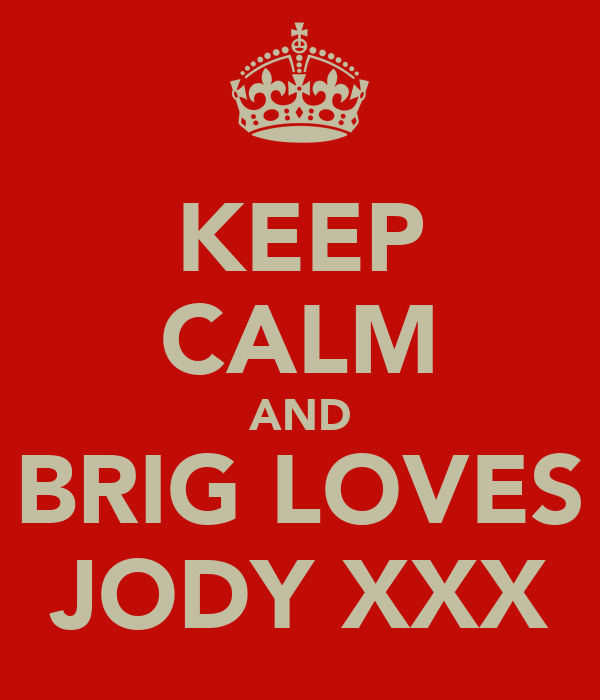 KEEP CALM AND BRIG LOVES JODY XXX