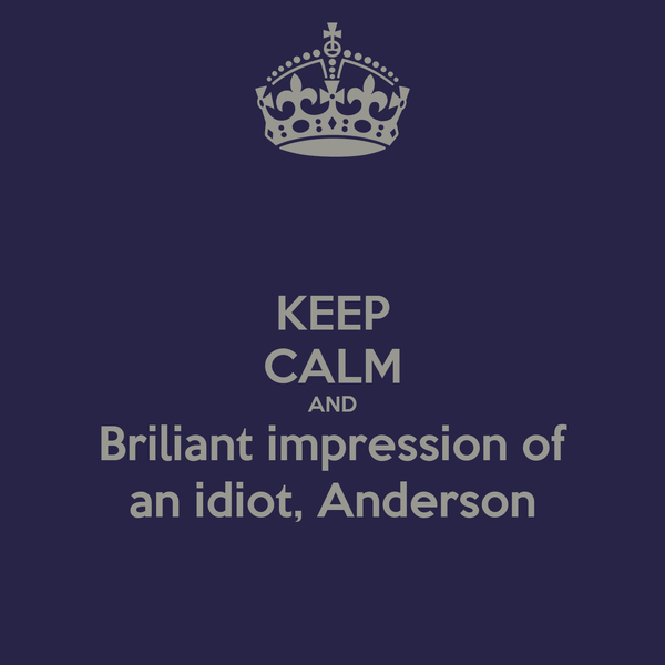 KEEP CALM AND Briliant impression of an idiot, Anderson