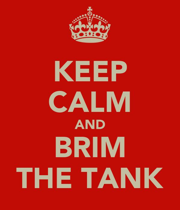 KEEP CALM AND BRIM THE TANK