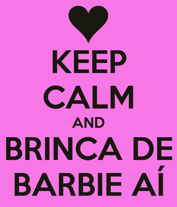 KEEP CALM AND BRINCA DE BARBIE AÍ