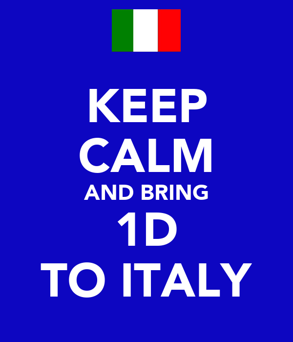 KEEP CALM AND BRING 1D TO ITALY