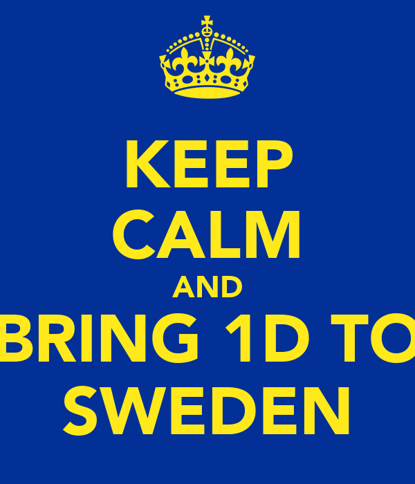 KEEP CALM AND BRING 1D TO SWEDEN