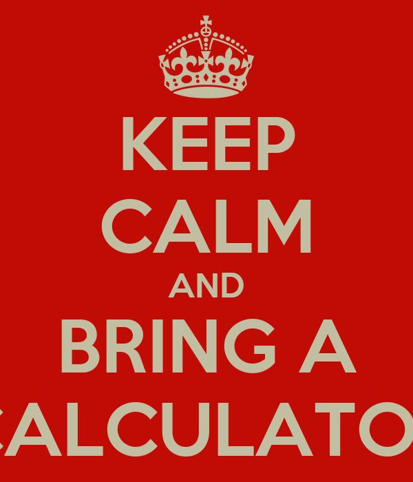 KEEP CALM AND BRING A CALCULATOR