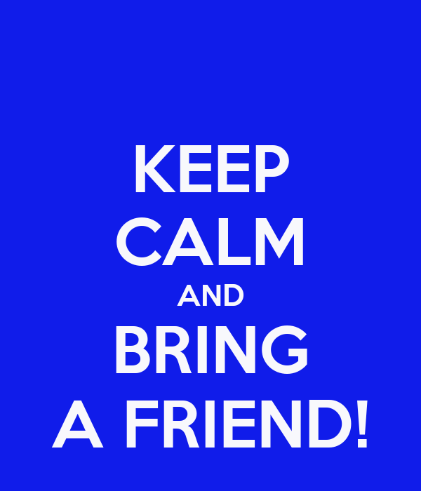 KEEP CALM AND BRING A FRIEND!