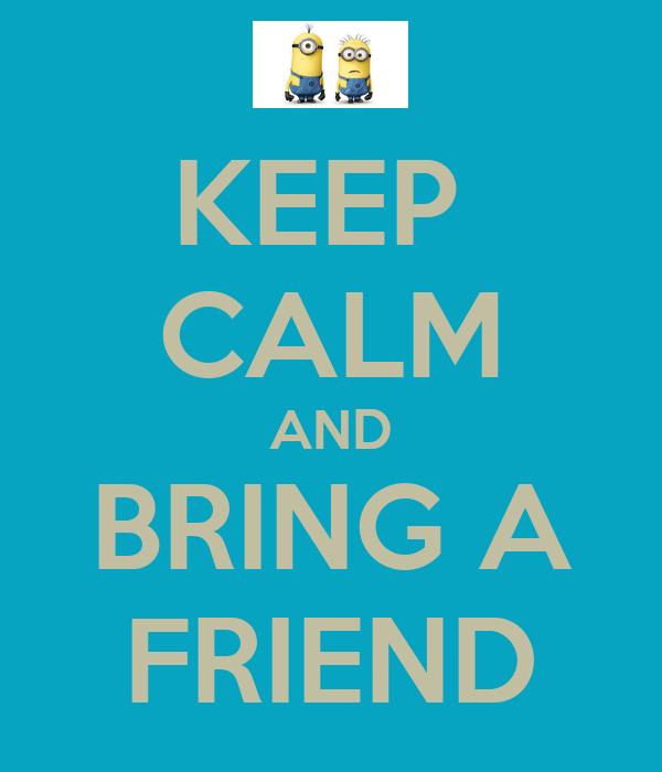 KEEP  CALM AND BRING A FRIEND