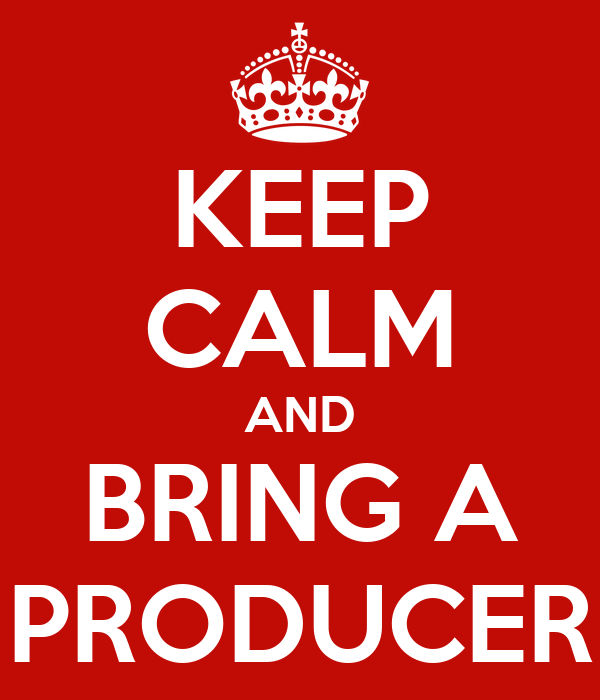 KEEP CALM AND BRING A PRODUCER