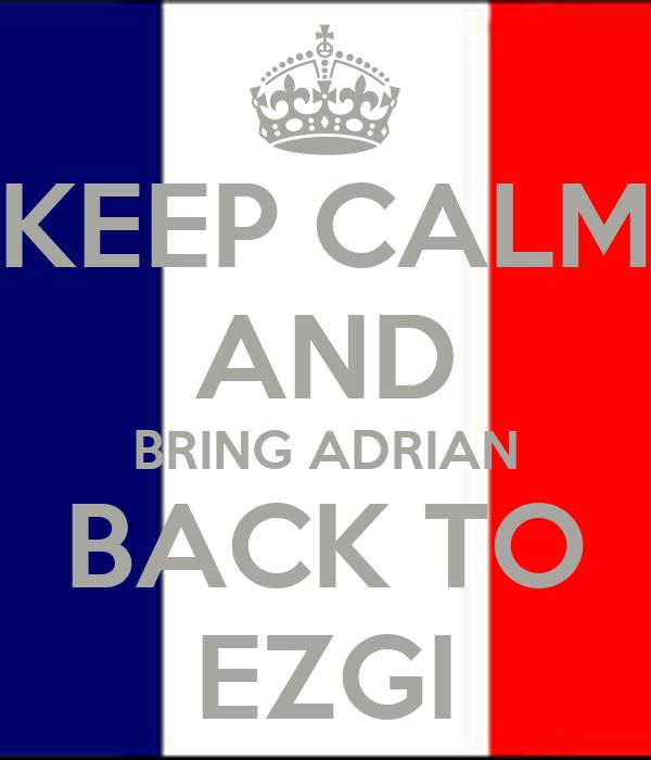 KEEP CALM AND BRING ADRIAN BACK TO EZGI