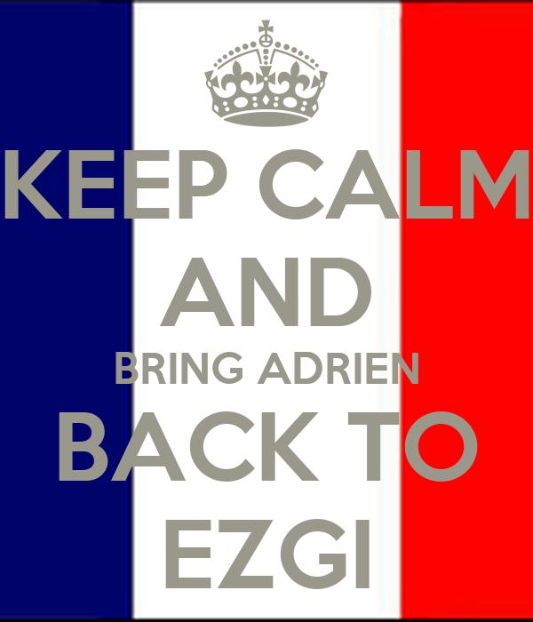 KEEP CALM AND BRING ADRIEN BACK TO EZGI
