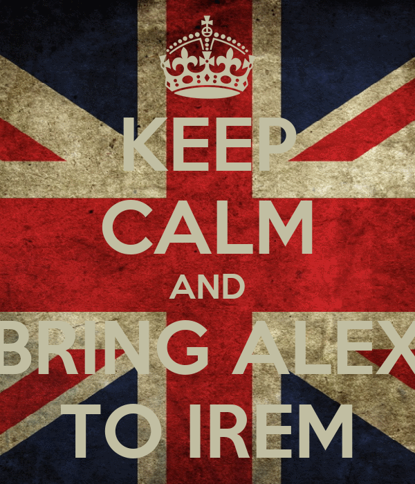 KEEP CALM AND BRING ALEX TO IREM