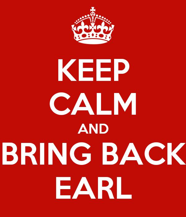 KEEP CALM AND BRING BACK EARL