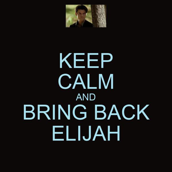 KEEP CALM AND BRING BACK ELIJAH