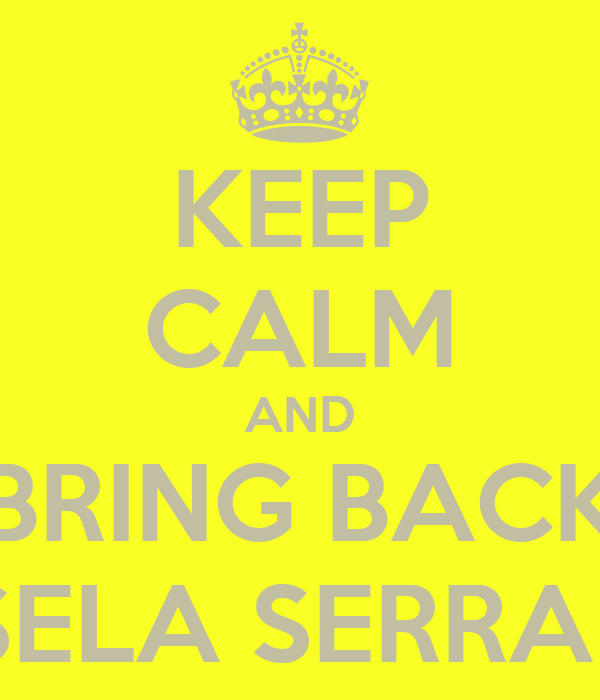 KEEP CALM AND BRING BACK GISELA SERRANO