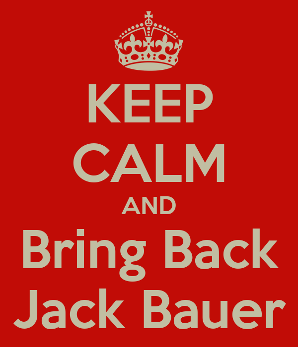 KEEP CALM AND Bring Back Jack Bauer