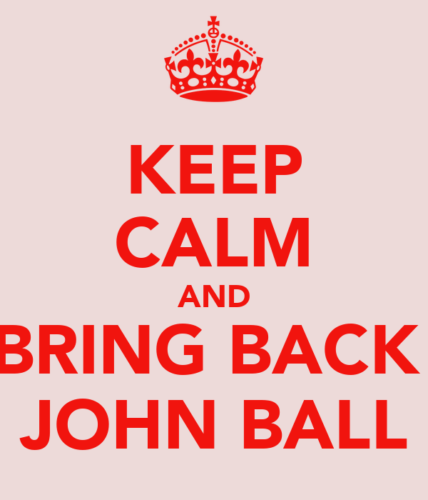 KEEP CALM AND BRING BACK  JOHN BALL