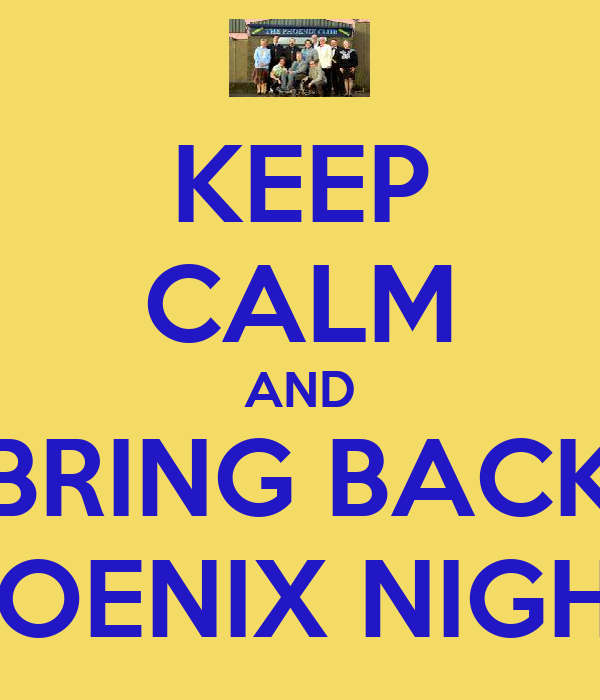 KEEP CALM AND BRING BACK PHOENIX NIGHTS