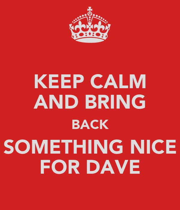 KEEP CALM AND BRING BACK SOMETHING NICE FOR DAVE