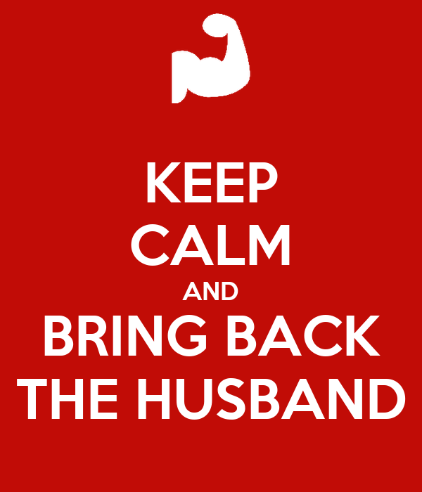 KEEP CALM AND BRING BACK THE HUSBAND