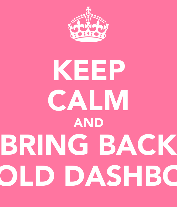 KEEP CALM AND BRING BACK THE OLD DASHBOARD