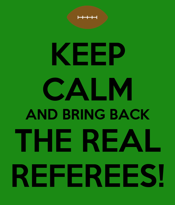 KEEP CALM AND BRING BACK THE REAL REFEREES!