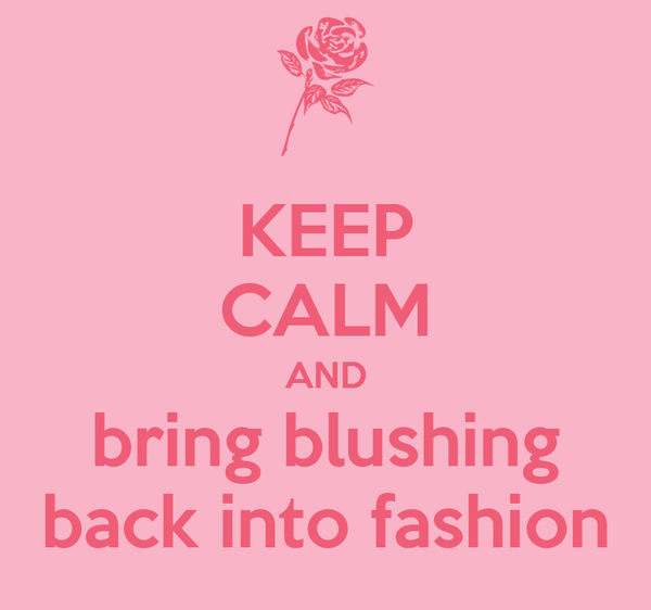 KEEP CALM AND bring blushing back into fashion