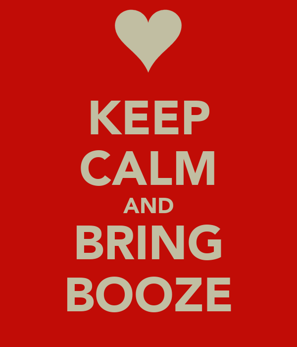 KEEP CALM AND  BRING  BOOZE