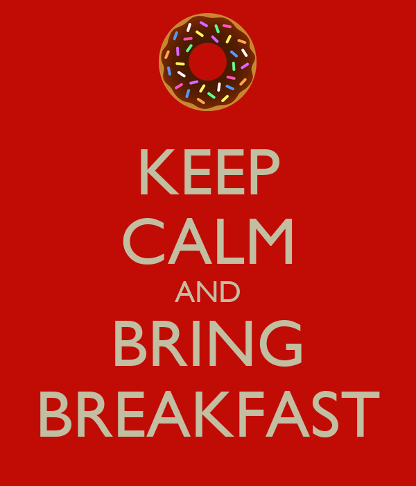 KEEP CALM AND BRING BREAKFAST