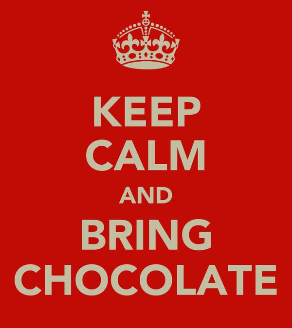 KEEP CALM AND BRING CHOCOLATE