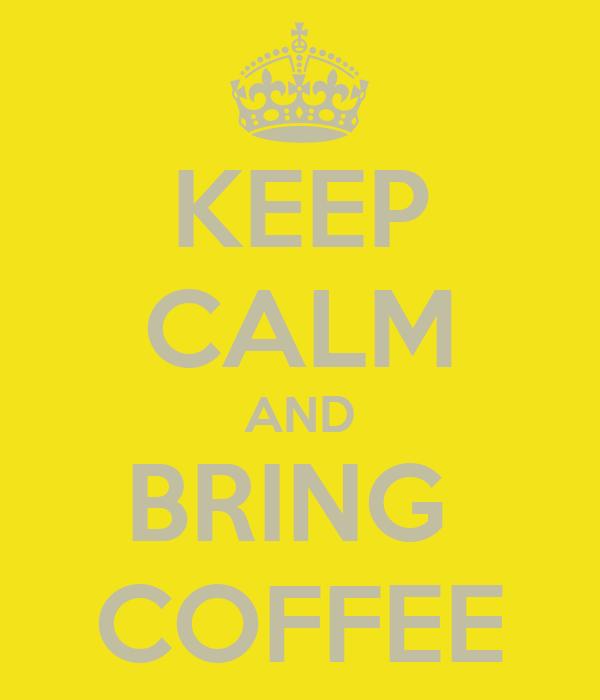 KEEP CALM AND BRING  COFFEE