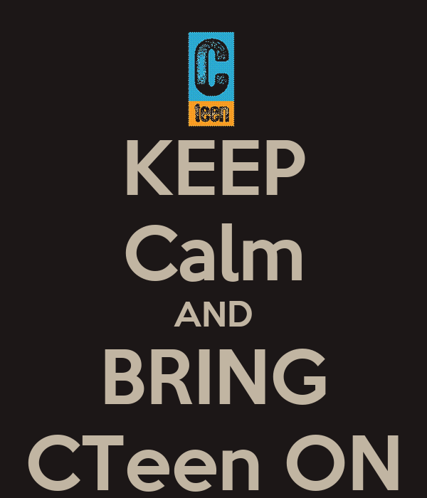 KEEP Calm AND BRING CTeen ON