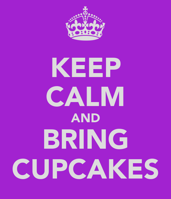 KEEP CALM AND BRING CUPCAKES
