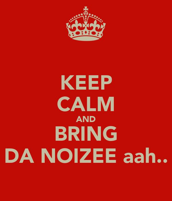 KEEP CALM AND BRING DA NOIZEE aah..