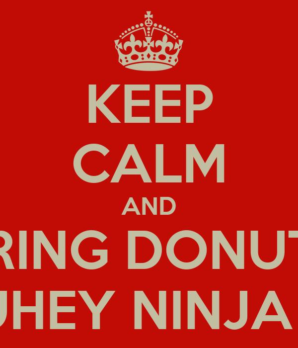 KEEP CALM AND BRING DONUTS TO SUHEY NINJA TURY