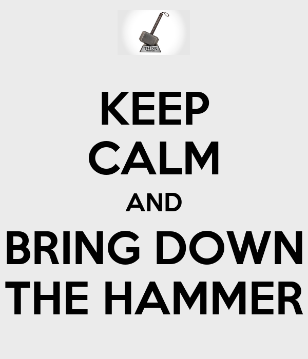 KEEP CALM AND BRING DOWN THE HAMMER