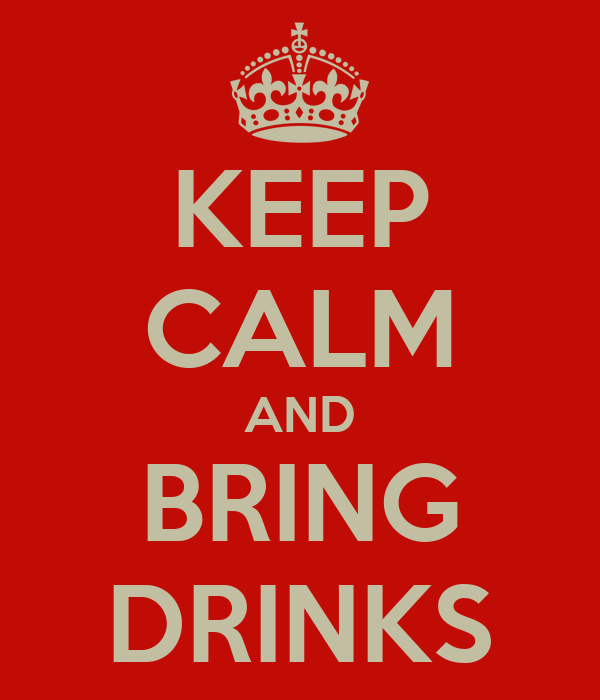 KEEP CALM AND BRING DRINKS