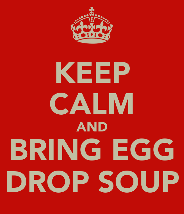 KEEP CALM AND BRING EGG DROP SOUP