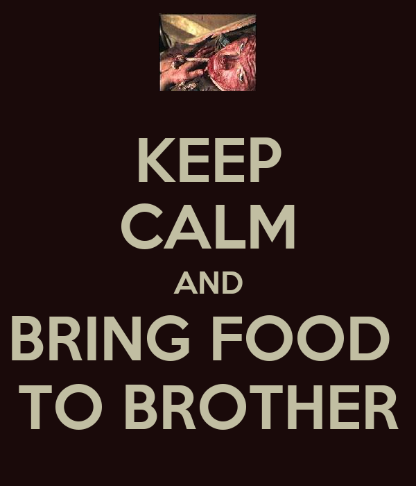 KEEP CALM AND BRING FOOD  TO BROTHER