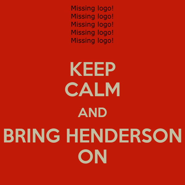 KEEP CALM AND BRING HENDERSON ON