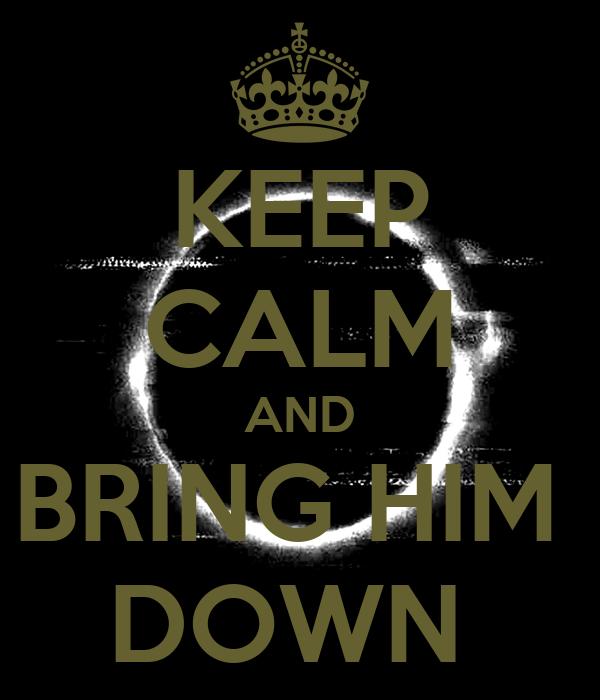KEEP CALM AND BRING HIM  DOWN