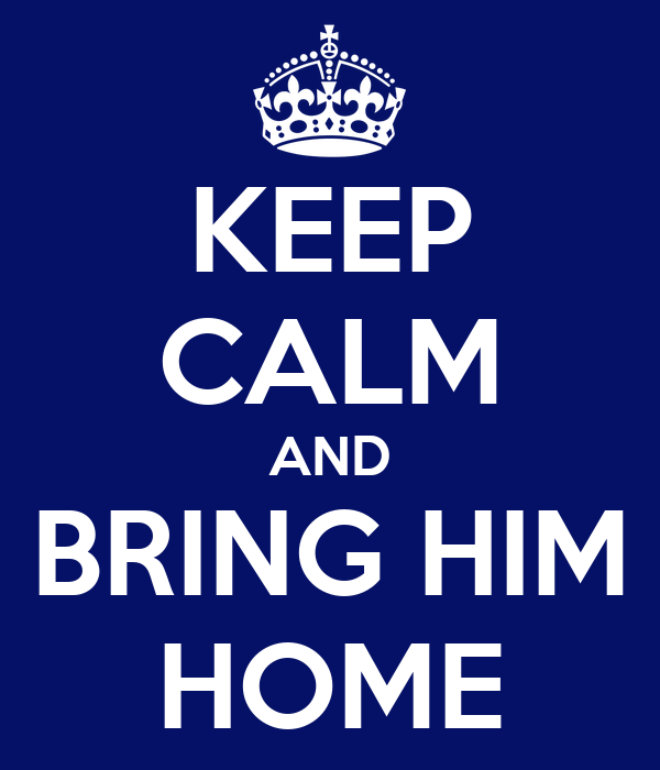 KEEP CALM AND BRING HIM HOME