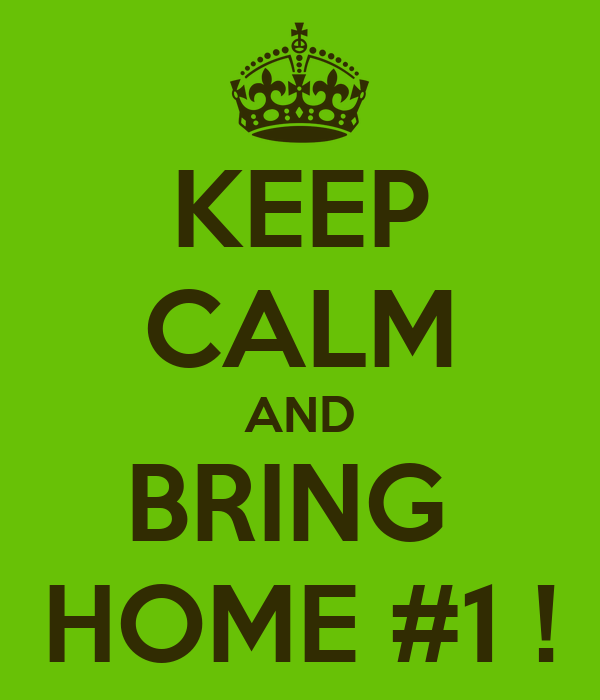KEEP CALM AND BRING  HOME #1 !