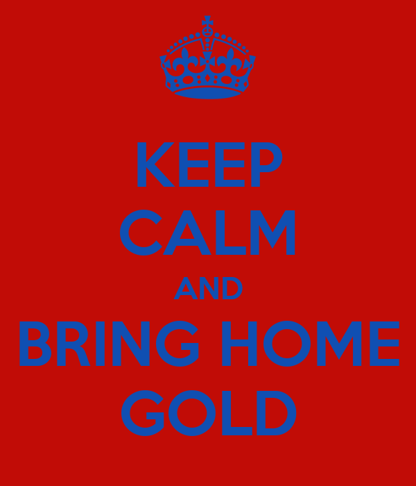 KEEP CALM AND BRING HOME GOLD
