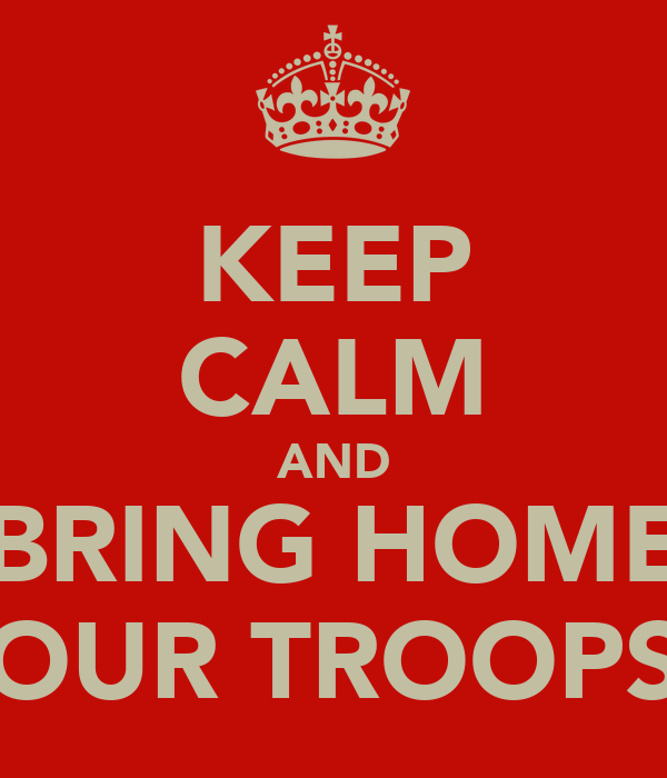 KEEP CALM AND BRING HOME OUR TROOPS