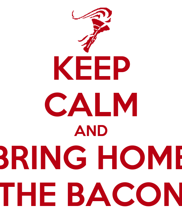 KEEP CALM AND BRING HOME THE BACON
